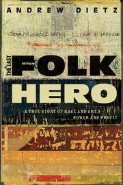 The Last Folk Hero: A True Story of Race and Art, Power and Profit