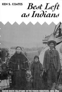 Best Left As Indians: Native-White Relations in the Yukon Territory, 1840-1973 (McGill-Queen's Studies in Ethnic History)