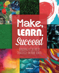 MAKE, LEARN, SUCCEED: BUILDING A CULTURE OF CREATIVITY IN YOU SCHOOL