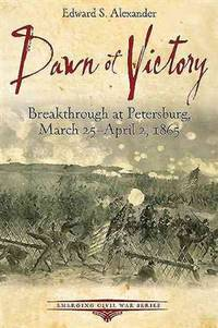 Dawn of Victory  Breakthrough at Petersburg, March 25 - April 2, 1865