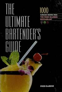 The Ultimate Bartender's Guide: 1000 Fabulous Recipes From the Four Seasons Restaurant...