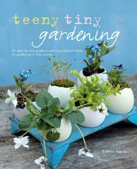 Teeny Tiny Gardening : 35 Step-by-step Projects and Inspirational Ideas  for Gardening in Tiny Spaces