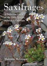 Saxifrages: A Definitive Guide to the 2,000 Species, Hybrids & Cultivars by  Malcolm McGregor  - 1st Edition  - 2008  - from ArchersBooks.com (SKU: 21268)