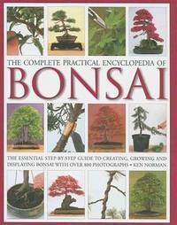 THE COMPLETE PRACTICAL ENCYCLOPEDIA OF BONSAI: THE ESSENTIAL STEP-BY-STEP G UIDE TO CREATING, GROWING, AND DISPLAYING BONSAI WITH