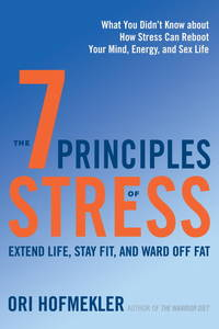 7 PRINCIPLES OF STRESS: Extend Life, Stay Fit & Ward Off Fat--What You Didn^t Know About How Stress Can Reboot Your Mind, Energy & Sex Life