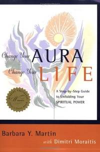 Change Your Aura, Change Your Life: A Step-By-Step Guide to Unfolding Your Spiritual Power