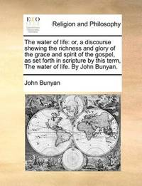 image of The water of life: or, a discourse shewing the richness and glory of the grace and spirit of the gospel, as set forth in scripture by this term, The water of life. By John Bunyan.