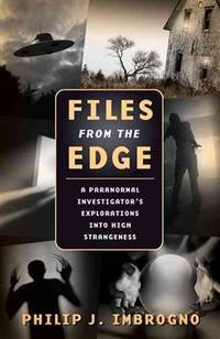 Files from the Edge: A Paranormal Investigator's Explorations into High Strangeness by Philip J. Imbrogno