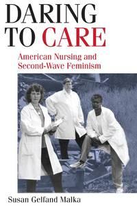Daring To Care: American Nursing & Second-Wave Feminism. [1st paperback].
