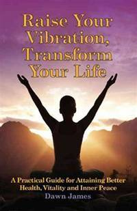 RAISE YOUR VIBRATION, TRANSFORM YOUR LIFE: A Practical Guide For Attaining Better Health, Vitality & Inner Peace