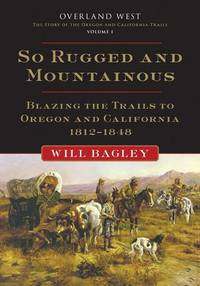 image of So Rugged and Mountainous: Blazing the Trails to Oregon and California, 1812-1848 (Overland West)