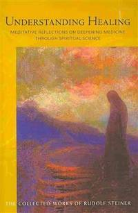 Understanding Healing: Meditative Reflections on Deepening Medicine through Spiritual Science (CW 316) (The Collected Works of Rudolf Steiner)