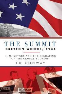 The Summit: Bretton Woods, 1944: J. M. Keynes and the Reshaping of the Global Economy by  Ed Conway - Hardcover - from Better World Books  and Biblio.com
