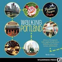 Walking Portland: 30 Tours of Stumptown's Funky Neighborhoods, Historic Landmarks, Park...