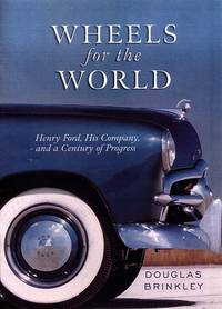 Wheels for the World : Henry Ford,His Company,and a Century of Progress 1903 - 2003