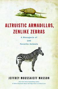 Altruistic Armadillos, Zenlike Zebras: A Menagerie of 100 Favorite Animals