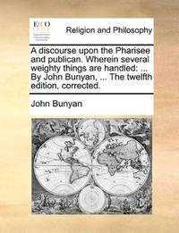 image of A discourse upon the Pharisee and publican. Wherein several weighty things are handled: ... By John Bunyan, ... The twelfth edition, corrected