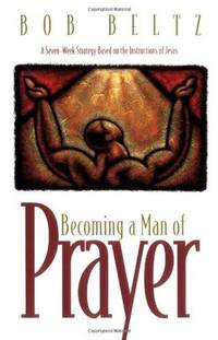 Becoming a Man of Prayer: A Seven-Week Strategy Based on the Instructions of Jesus (Life and Ministry of Jesus Christ) by  Bob Beltz - Paperback - from Wonder Book and Biblio.co.uk