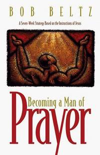image of Becoming a Man of Prayer: A Seven-Week Strategy Based on the Instructions of Jesus (The Life and Ministry of Jesus Christ)
