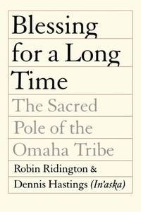 Blessing for a Long Time: The Sacred Pole of the Omaha Tribe