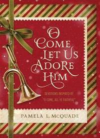 "O Come Let Us Adore Him: Devotions Inspired by ""O Come, All Ye Faithful"