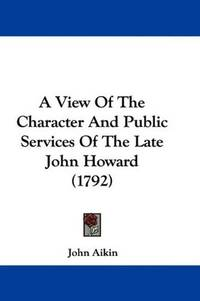 A View Of the Character and Public Services Of the Late John Howard