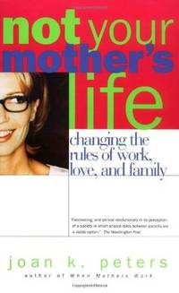 Not Your Mothers Life : Changing the Rules of Work, Love, and Family