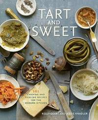 Tart and Sweet : 101 Canning and Pickling Recipes For the Modern Kitchen