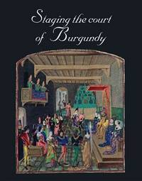 Staging the Court of Burgundy (Studies in Medieval and Early Renaissance Art History)