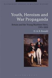 Youth, Heroism and War Propaganda: Britain and the Young Maritime Hero, 1745-1820 (Bloomsbury...