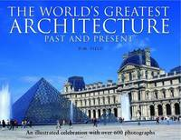 The World's Greatest Architecture - Past and Present: An Illustrated Celebration with Over 600...