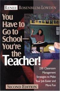 You Have to Go to School--You?re the Teacher!: 250 Classroom Management Strategies to Make Your...
