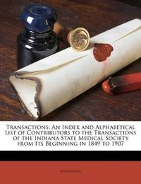 image of Transactions: An Index and Alphabetical List of Contributors to the Transactions of the Indiana State Medical Society from Its Beginning in 1849 to 1907