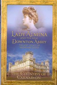 LADY ALMINA AND THE REAL DOWNTON ABBEY: THE LOST LEGACY OF HIGHCLERE CASTLE.**