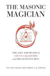 The Masonic Magician : The Life and Death of Count Cagliostro and his Egyptian Rite