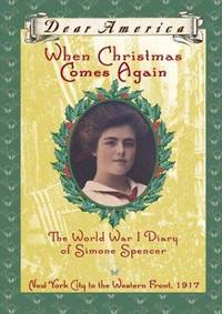 When Christmas Comes Again: the World War I Diary of Simone Spencer, New York City to the Western Front 1917 (Dear America Series)