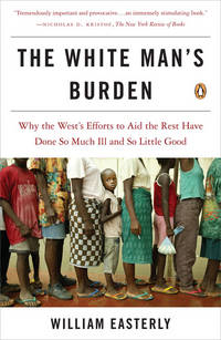 The White Man's Burden: Why the West's Efforts to Aid the Rest Have Done So Much Ill and...