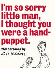 I'm So Sorry Little Man I Thought You Were a Hand-Puppet: 250 Cartoons by A. Weldon.