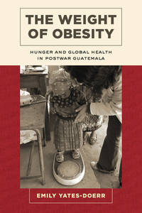 The Weight of Obesity: Hunger and Global Health in Postwar Guatemala (California Studies in Food...