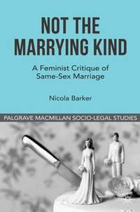 Not The Marrying Kind: A Feminist Critique of Same-Sex Marriage (Palgrave Macmillan Socio-Legal...