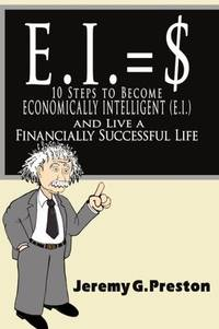 E.I.: 10 Steps to Become Economically Intelligent (E.I.) and Live a Financially Successful Life