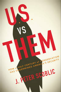 U.S. vs. Them; How a Half Century of Conservatism Has Undermined America's Security