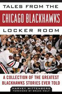 Tales from the Chicago Blackhawks Locker Room: A Collection of the Greatest Blackhawks Stories...