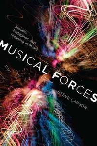 Musical forces : motion, metaphor, and meaning in music / Steve Larson ; foreword by Robert S....