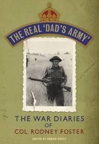 The Real Dad's Army: The War Diaries of Lt. Col. Rodney Foster