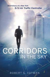 Corridors in the Sky: Revelations of a New York 9/11 Air Traffic Controller by Totman, Robert S