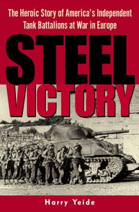 STEEL VICTORY: THE HEROIC STORY OF AMERICA'S INDEPENDENT TANK BATTALIONS AT WAR IN EUROPE by Harry Yeide - First Edition - 2003 - from Atlanta Vintage Books and Biblio.co.uk