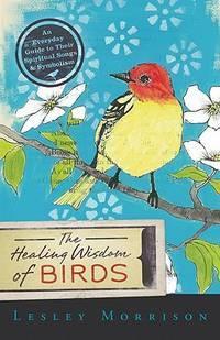 HEALING WISDOM OF BIRDS: An Everyday Guide To Their Spiritual Songs & Symbolism