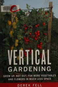 Vertical Gardening; Grow Up, Not Out, For More Vegetables and Flowers in Much Less Space