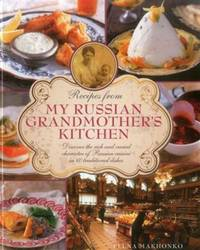 Recipes from My Russian Grandmother\'s Kitchen: Discover the rich and varied character of Russian cuisine in 60 traditional dishes